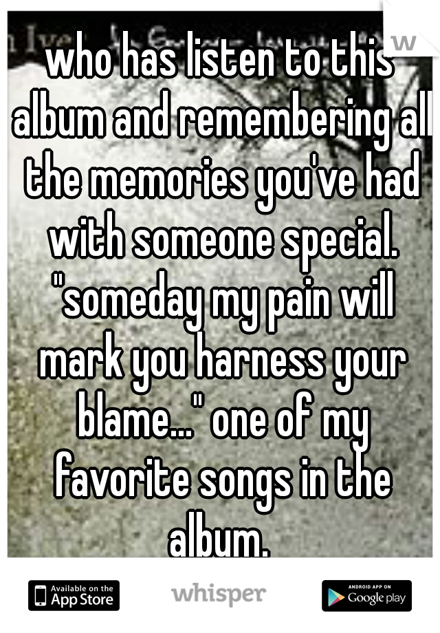 "who has listen to this album and remembering all the memories you've had with someone special. ""someday my pain will mark you harness your blame..."" one of my favorite songs in the album."