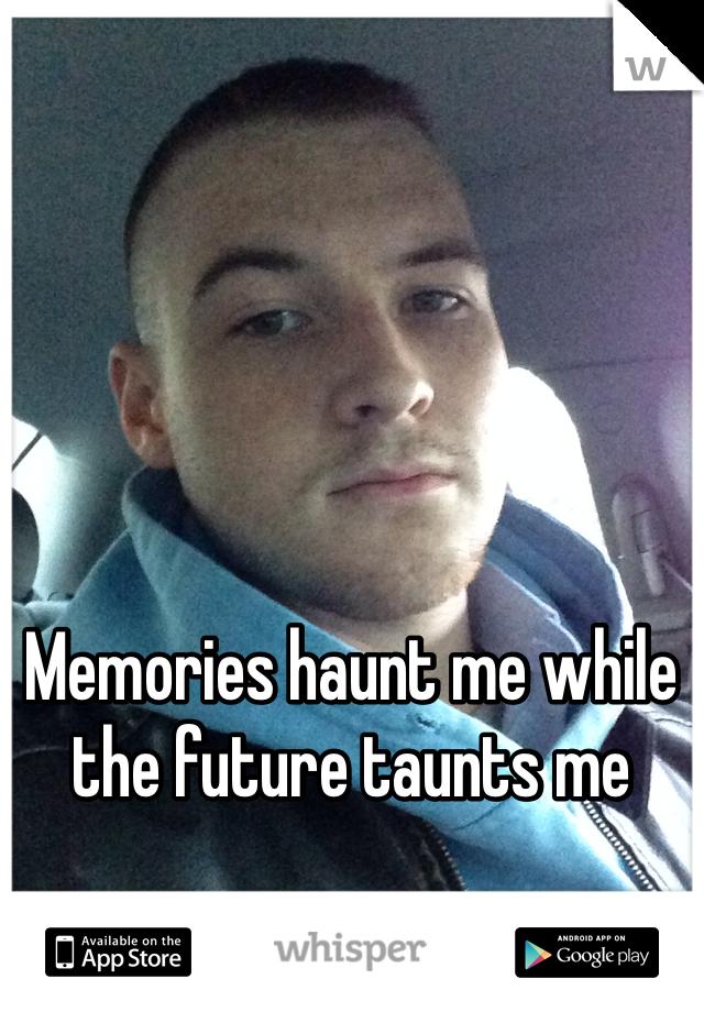 Memories haunt me while the future taunts me