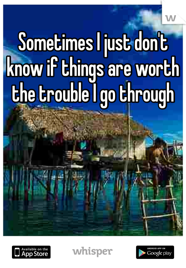 Sometimes I just don't know if things are worth the trouble I go through