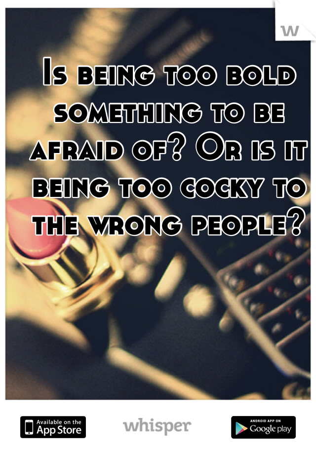 Is being too bold something to be afraid of? Or is it being too cocky to the wrong people?
