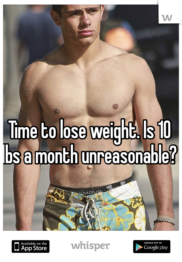 Time to lose weight. Is 10 lbs a month unreasonable?