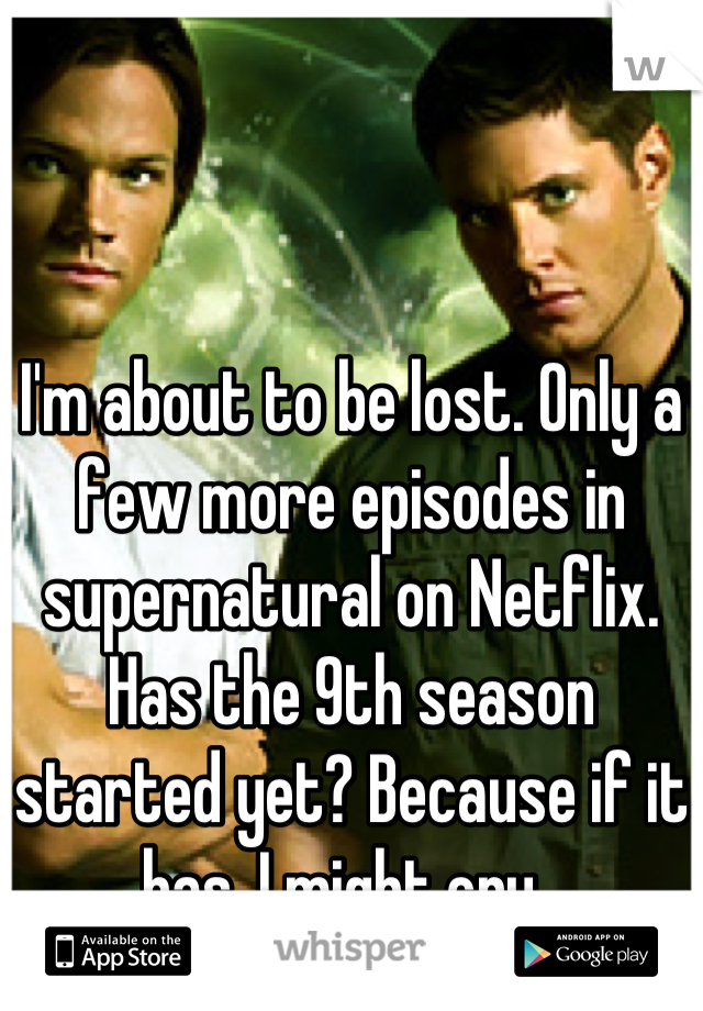 I'm about to be lost. Only a few more episodes in supernatural on Netflix.  Has the 9th season started yet? Because if it has, I might cry.
