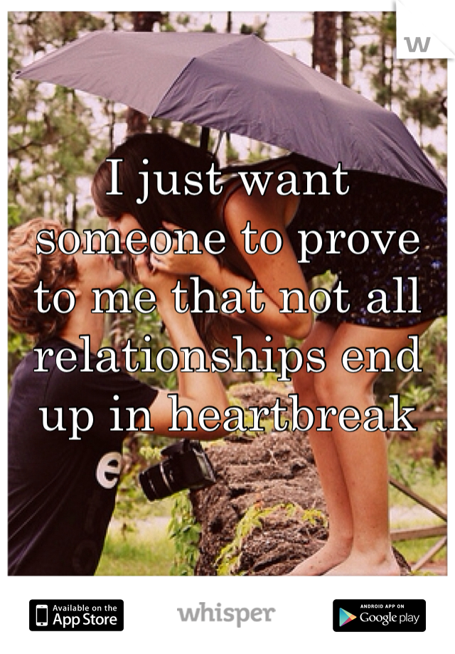 I just want someone to prove to me that not all relationships end up in heartbreak