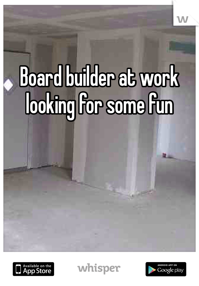 Board builder at work looking for some fun