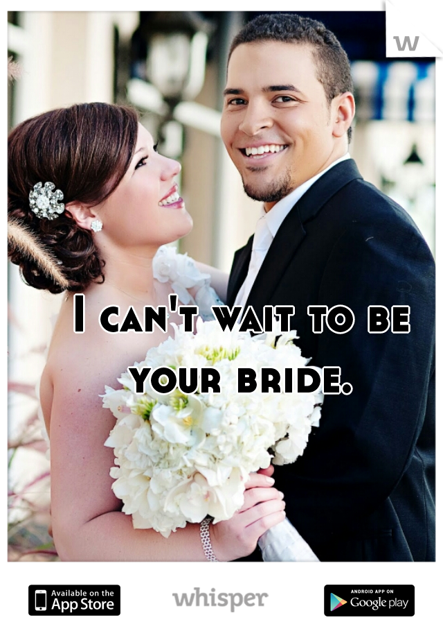 I can't wait to be your bride.