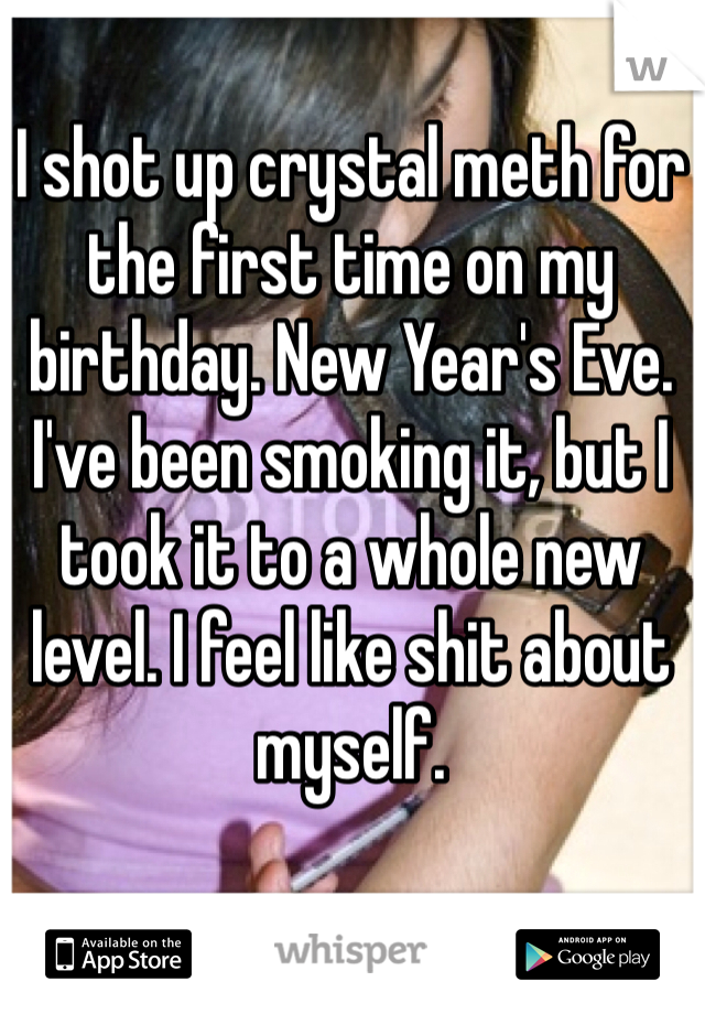 I shot up crystal meth for the first time on my birthday. New Year's Eve. I've been smoking it, but I took it to a whole new level. I feel like shit about myself.