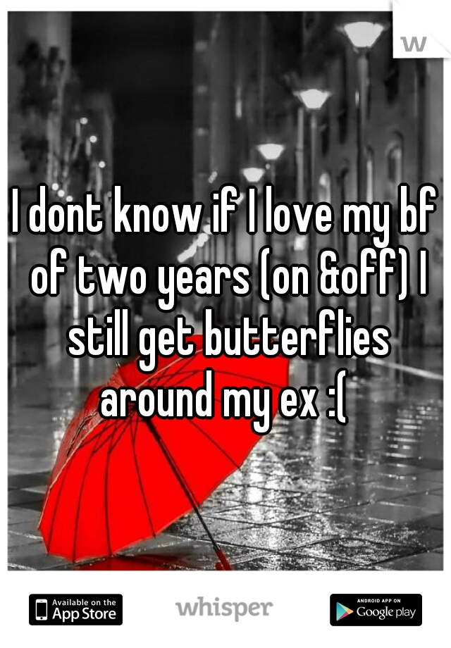 I dont know if I love my bf of two years (on &off) I still get butterflies around my ex :(