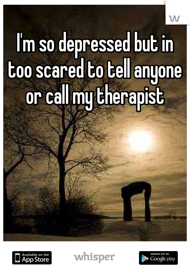 I'm so depressed but in too scared to tell anyone or call my therapist