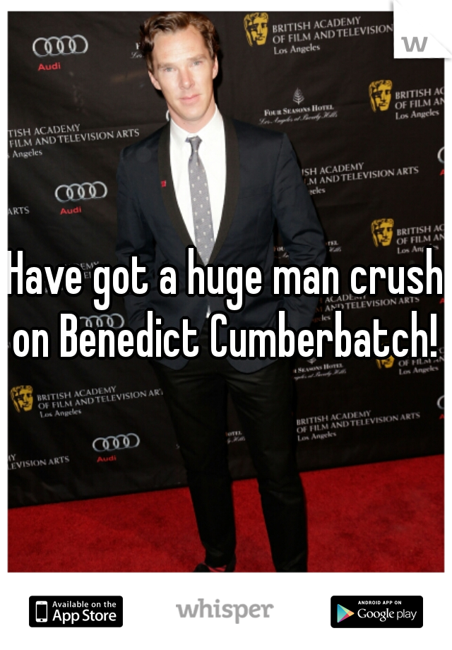 Have got a huge man crush on Benedict Cumberbatch!