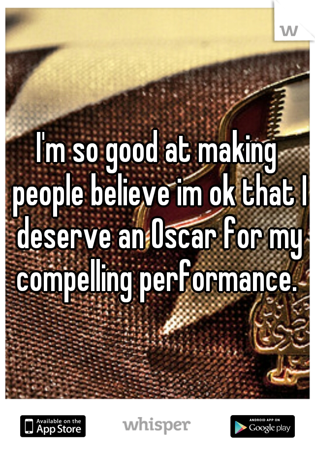 I'm so good at making people believe im ok that I deserve an Oscar for my compelling performance.