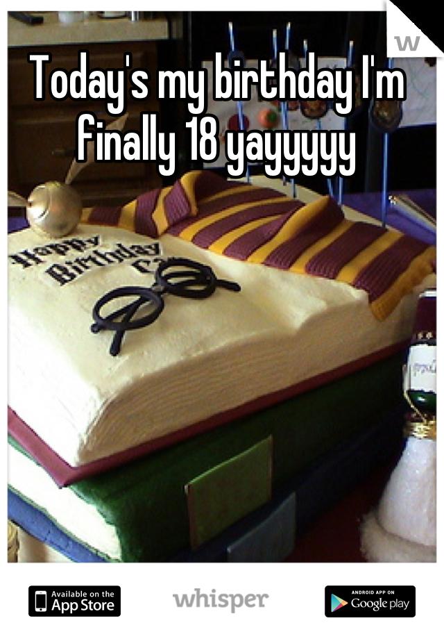 Today's my birthday I'm finally 18 yayyyyy