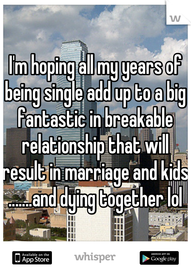 I'm hoping all my years of being single add up to a big fantastic in breakable relationship that will result in marriage and kids .......and dying together lol