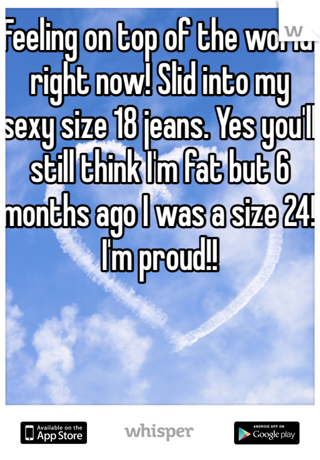 Feeling on top of the world right now! Slid into my sexy size 18 jeans. Yes you'll still think I'm fat but 6 months ago I was a size 24! I'm proud!!