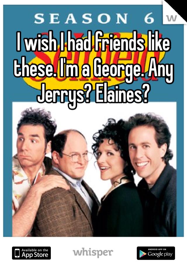 I wish I had friends like these. I'm a George. Any Jerrys? Elaines?