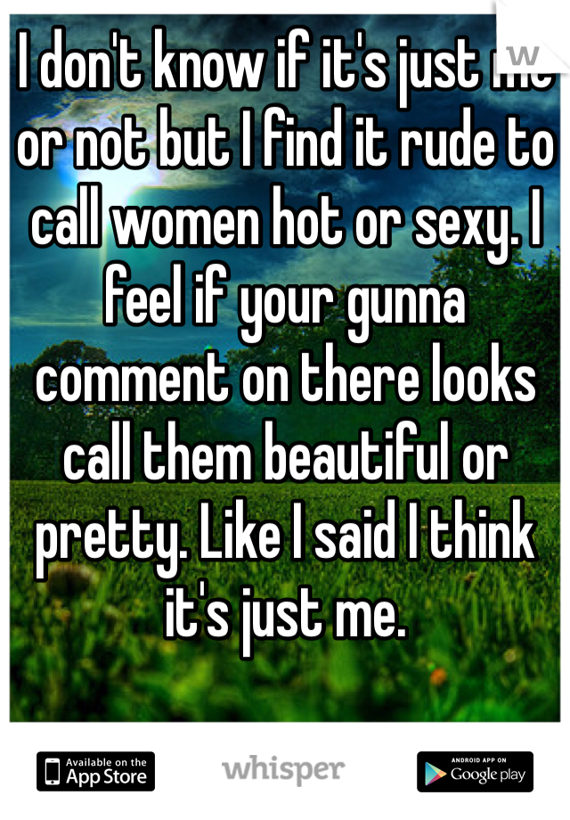 I don't know if it's just me or not but I find it rude to call women hot or sexy. I feel if your gunna comment on there looks call them beautiful or pretty. Like I said I think it's just me.
