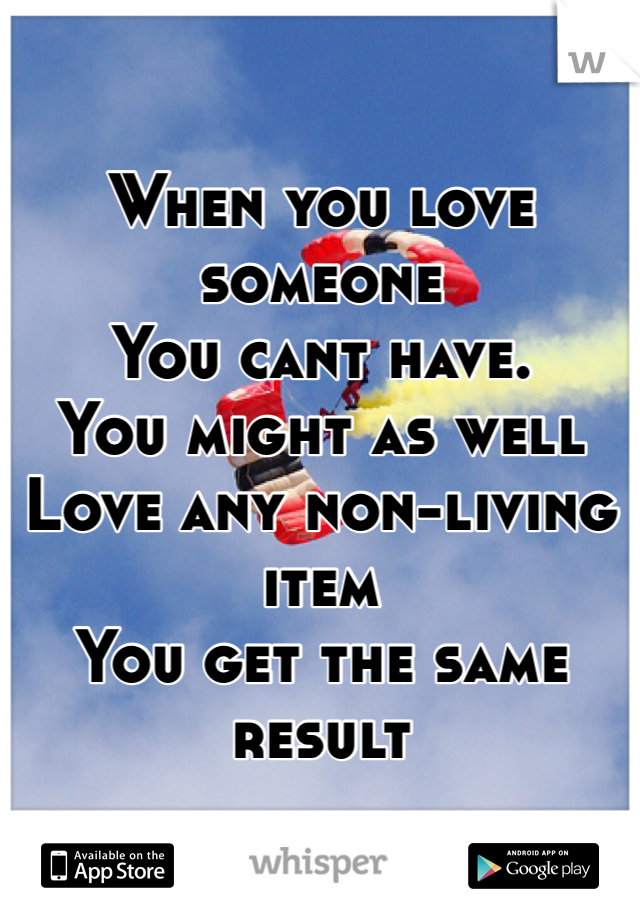When you love someone You cant have. You might as well Love any non-living item You get the same result