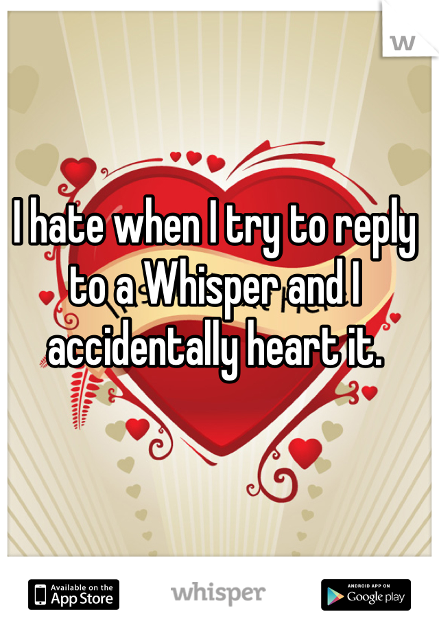 I hate when I try to reply to a Whisper and I accidentally heart it.