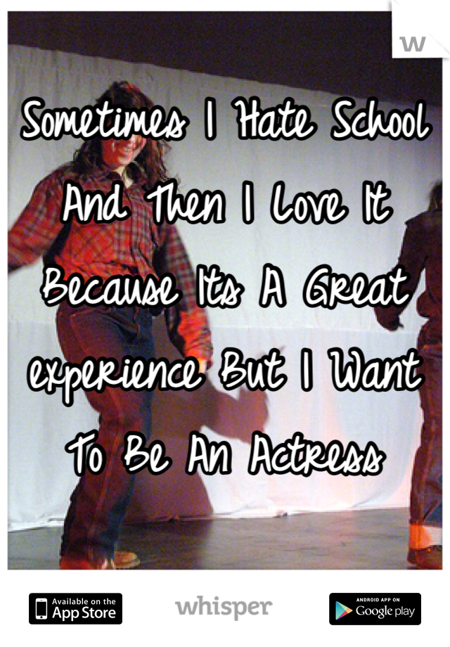 Sometimes I Hate School And Then I Love It Because Its A Great experience But I Want To Be An Actress