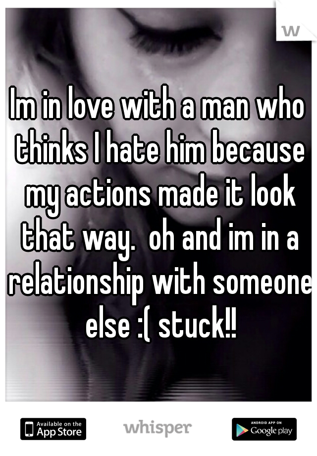 Im in love with a man who thinks I hate him because my actions made it look that way.  oh and im in a relationship with someone else :( stuck!!