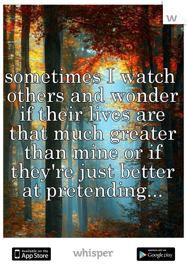 sometimes I watch others and wonder if their lives are that much greater than mine or if they're just better at pretending...