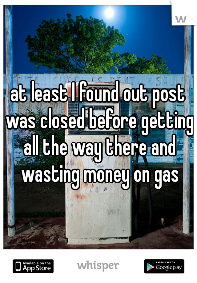 at least I found out post was closed before getting all the way there and wasting money on gas