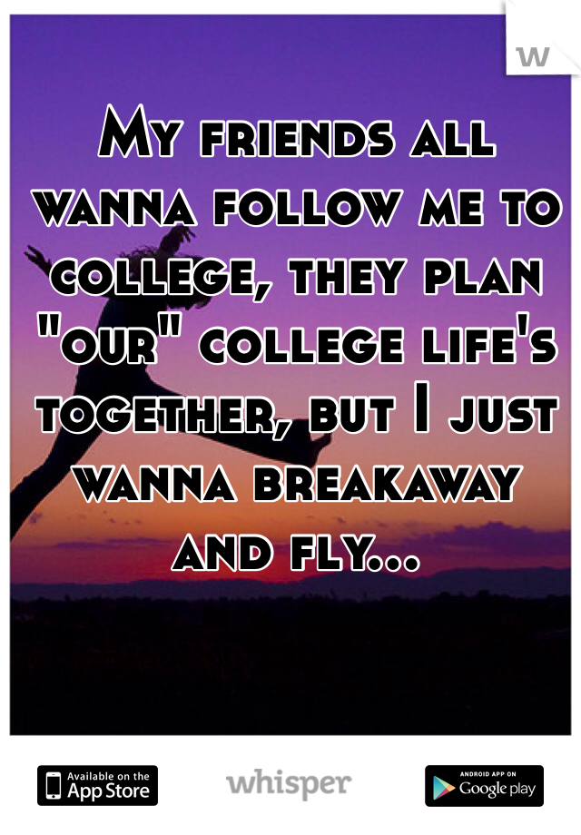"My friends all wanna follow me to college, they plan ""our"" college life's together, but I just wanna breakaway and fly..."