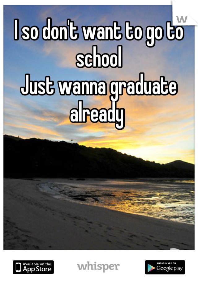 I so don't want to go to school Just wanna graduate already