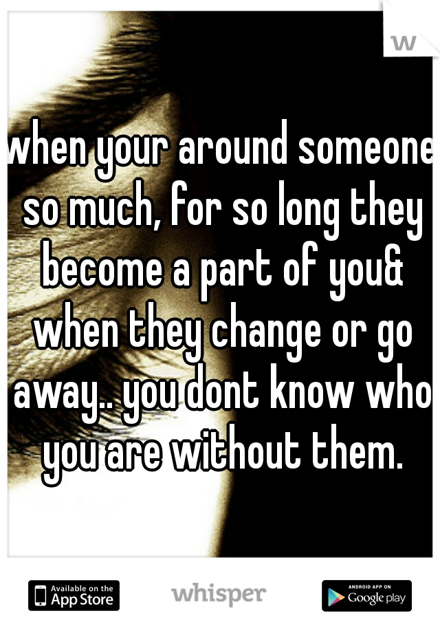 when your around someone so much, for so long they become a part of you& when they change or go away.. you dont know who you are without them.