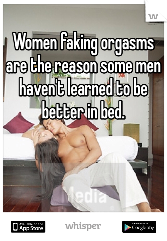 Women faking orgasms are the reason some men haven't learned to be better in bed.