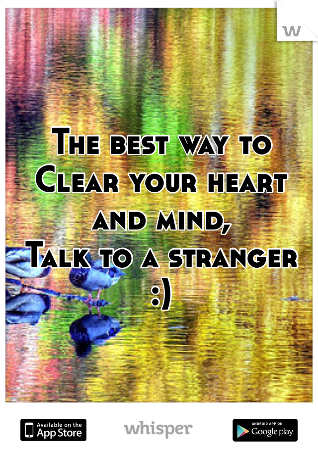 The best way to Clear your heart and mind, Talk to a stranger  :)