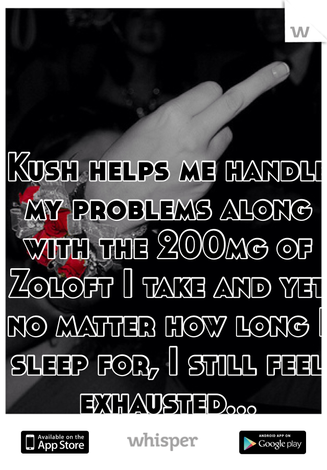 Kush helps me handle my problems along with the 200mg of Zoloft I take and yet no matter how long I sleep for, I still feel exhausted...