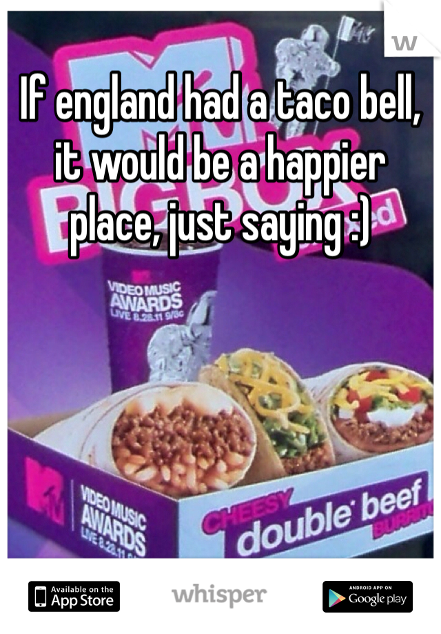 If england had a taco bell, it would be a happier place, just saying :)