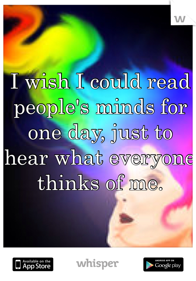 I wish I could read people's minds for one day, just to hear what everyone thinks of me.