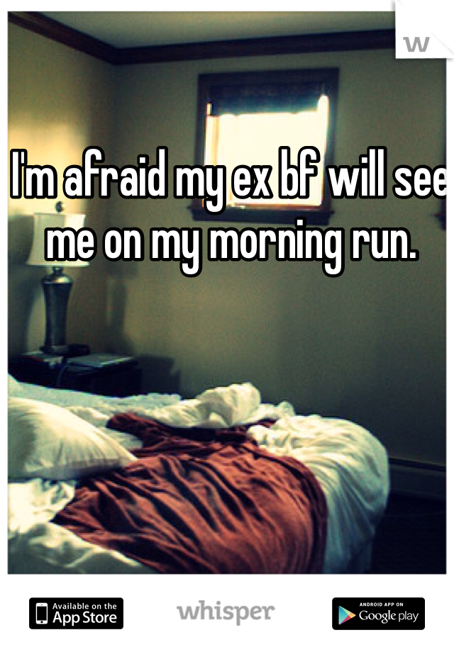I'm afraid my ex bf will see me on my morning run.