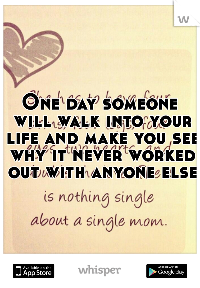 One day someone will walk into your life and make you see why it never worked out with anyone else.