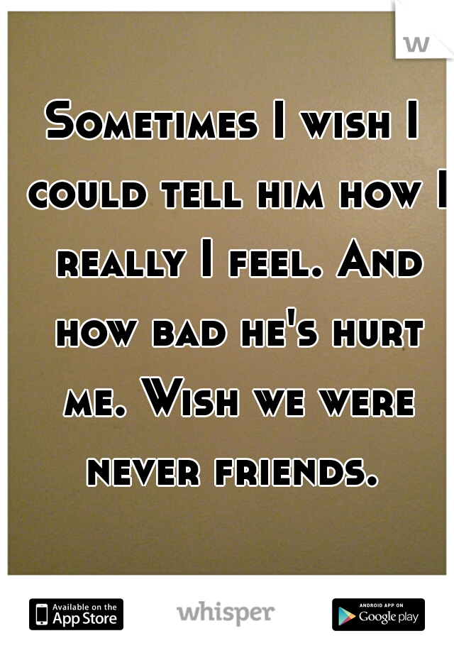Sometimes I wish I could tell him how I really I feel. And how bad he's hurt me. Wish we were never friends.