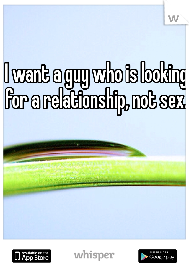 I want a guy who is looking for a relationship, not sex.