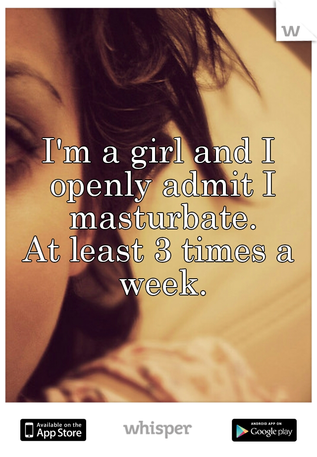 I'm a girl and I openly admit I masturbate. At least 3 times a week.