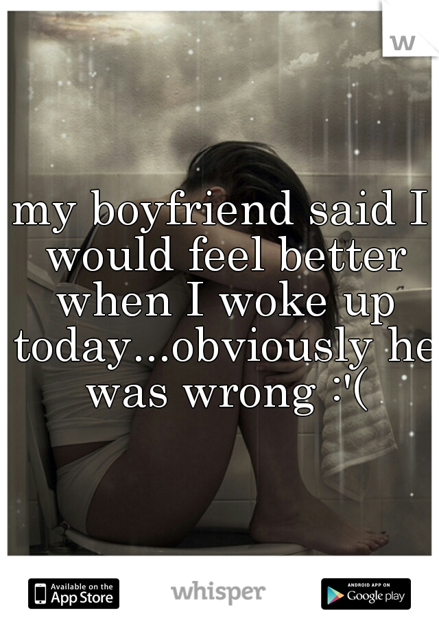 my boyfriend said I would feel better when I woke up today...obviously he was wrong :'(