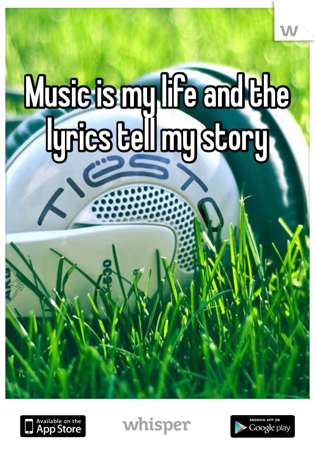 Music is my life and the lyrics tell my story