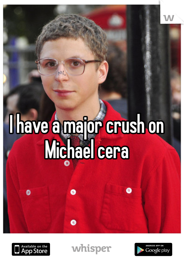 I have a major crush on Michael cera