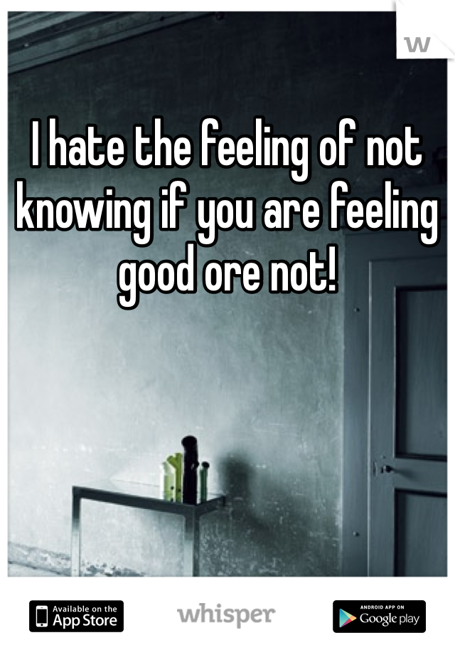 I hate the feeling of not knowing if you are feeling good ore not!