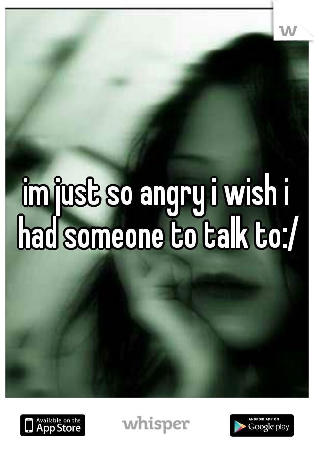 im just so angry i wish i had someone to talk to:/
