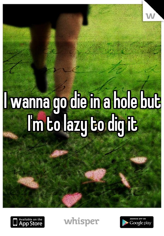 I wanna go die in a hole but I'm to lazy to dig it