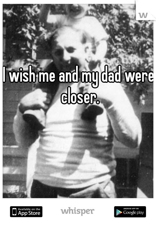 I wish me and my dad were closer.