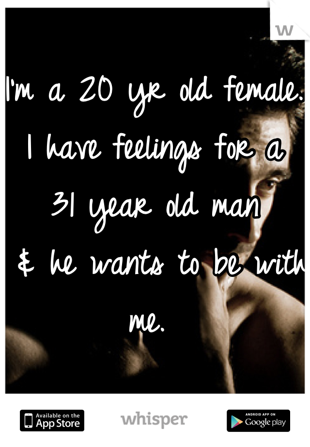 I'm a 20 yr old female.  I have feelings for a  31 year old man  & he wants to be with me.