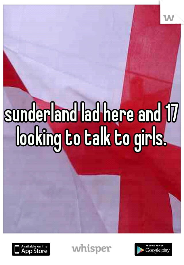 sunderland lad here and 17 looking to talk to girls.
