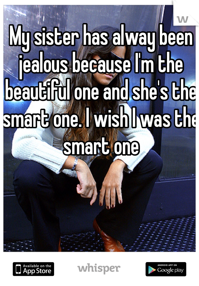My sister has alway been jealous because I'm the beautiful one and she's the smart one. I wish I was the smart one