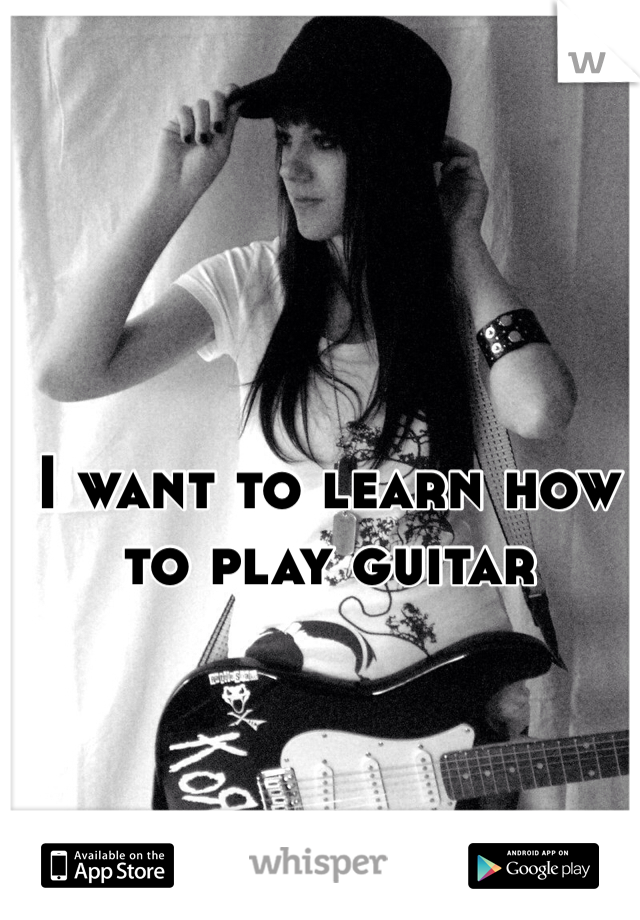 I want to learn how to play guitar