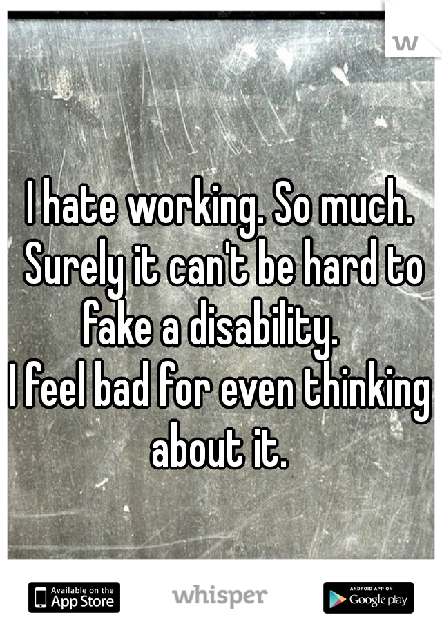 I hate working. So much. Surely it can't be hard to fake a disability.         I feel bad for even thinking about it.